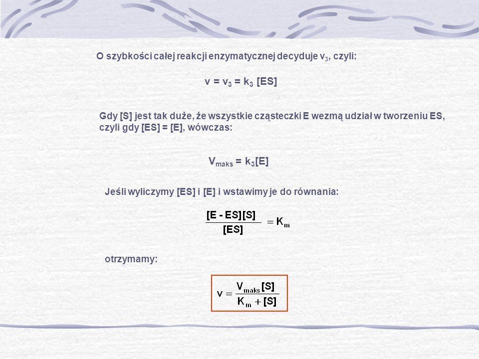 v = v3 = k3 [ES] O szybkości całej reakcji enzymatycznej decyduje v3, czyli: